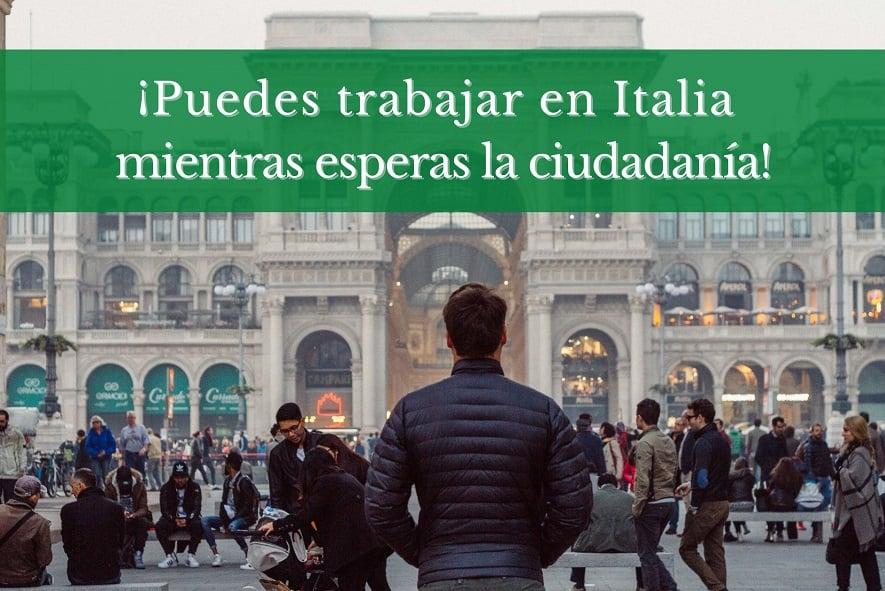 Puedes trabajar en Italia mientras esperas la ciudadania